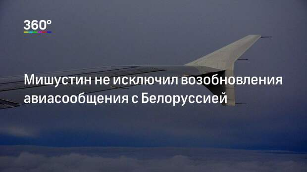 Мишустин не исключил возобновления авиасообщения с Белоруссией