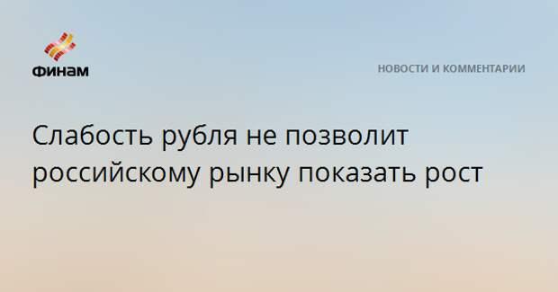 Слабость рубля не позволит российскому рынку показать рост