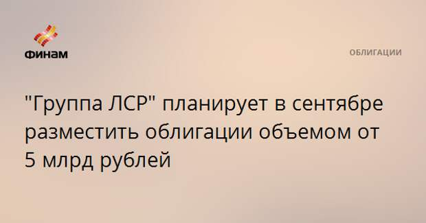 """""""Группа ЛСР"""" планирует в сентябре разместить облигации объемом от 5 млрд рублей"""