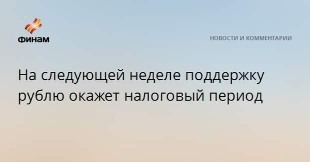 На следующей неделе поддержку рублю окажет налоговый период