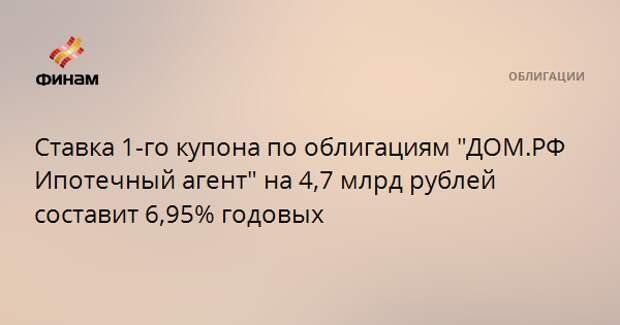 """Ставка 1-го купона по облигациям """"ДОМ.РФ Ипотечный агент"""" на 4,7 млрд рублей составит 6,95% годовых"""