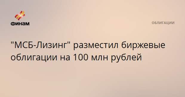 """""""МСБ-Лизинг"""" разместил биржевые облигации на 100 млн рублей"""