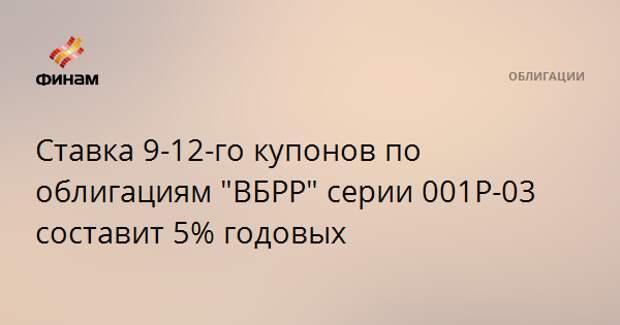 """Ставка 9-12-го купонов по облигациям """"ВБРР"""" серии 001Р-03 составит 5% годовых"""