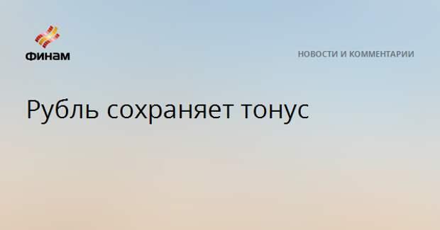 Рубль сохраняет тонус