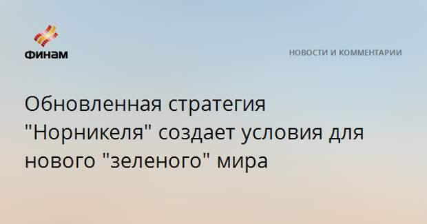 """Обновленная стратегия """"Норникеля"""" создает условия для нового """"зеленого"""" мира"""