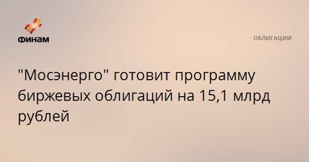 """""""Мосэнерго"""" готовит программу биржевых облигаций на 15,1 млрд рублей"""