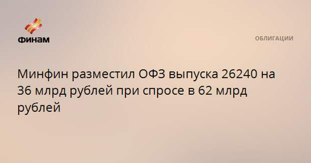 Минфин разместил ОФЗ выпуска 26240 на 36 млрд рублей при спросе в 62 млрд рублей