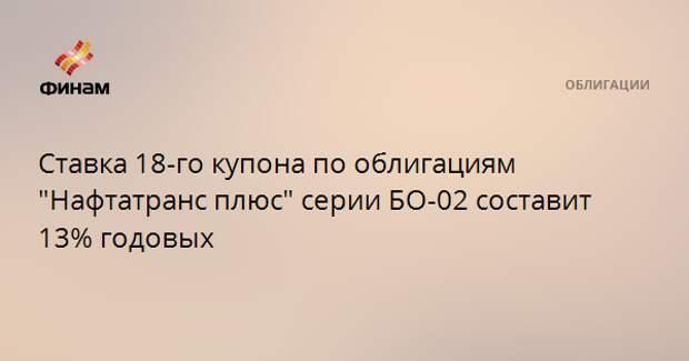 """Ставка 18-го купона по облигациям """"Нафтатранс плюс"""" серии БО-02 составит 13% годовых"""