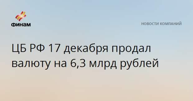 ЦБ РФ 17 декабря продал валюту на 6,3 млрд рублей