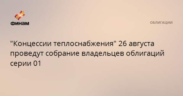 """""""Концессии теплоснабжения"""" 26 августа проведут собрание владельцев облигаций серии 01"""