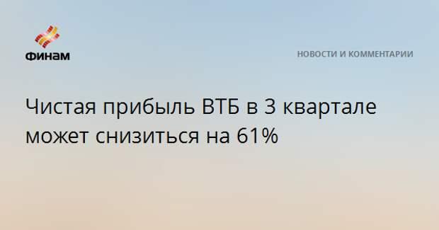 Чистая прибыль ВТБ в 3 квартале может снизиться на 61%
