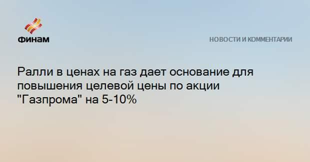 """Ралли в ценах на газ дает основание для повышения целевой цены по акции """"Газпрома"""" на 5-10%"""