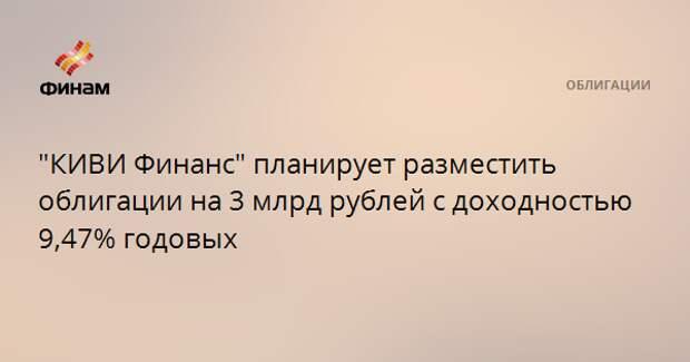 """""""КИВИ Финанс"""" планирует разместить облигации на 3 млрд рублей с доходностью 9,47% годовых"""