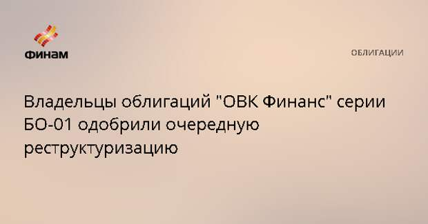 """Владельцы облигаций """"ОВК Финанс"""" серии БО-01 одобрили очередную реструктуризацию"""