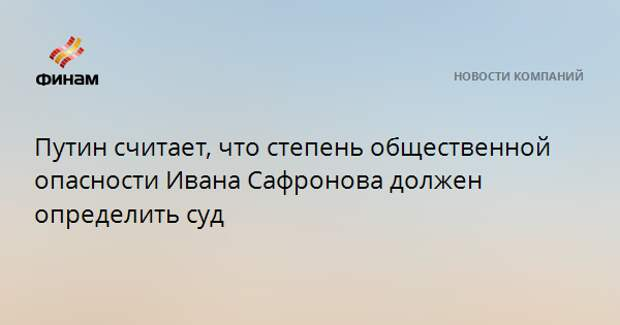 Путин считает, что степень общественной опасности Ивана Сафронова должен определить суд