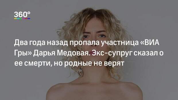 Два года назад пропала участница «ВИА Гры» Дарья Медовая. Экс-супруг сказал о ее смерти, но родные не верят
