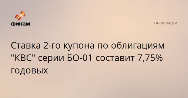 """Ставка 2-го купона по облигациям """"КВС"""" серии БО-01 составит 7,75% годовых"""