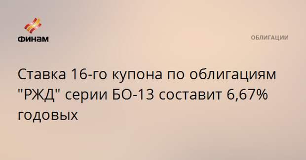 """Ставка 16-го купона по облигациям """"РЖД"""" серии БО-13 составит 6,67% годовых"""