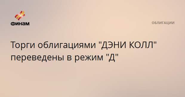 """Торги облигациями """"ДЭНИ КОЛЛ"""" переведены в режим """"Д"""""""