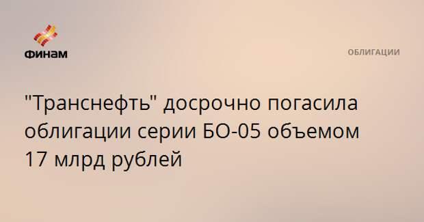 """""""Транснефть"""" досрочно погасила облигации серии БО-05 объемом 17 млрд рублей"""