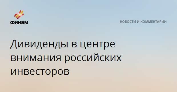 Дивиденды в центре внимания российских инвесторов
