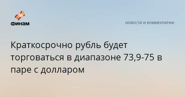 Краткосрочно рубль будет торговаться в диапазоне 73,9-75 в паре с долларом