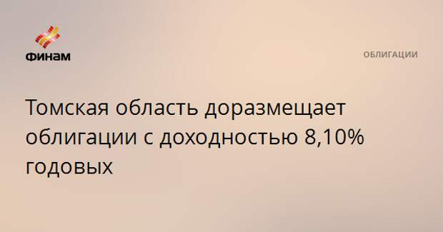 Томская область доразмещает облигации с доходностью 8,10% годовых