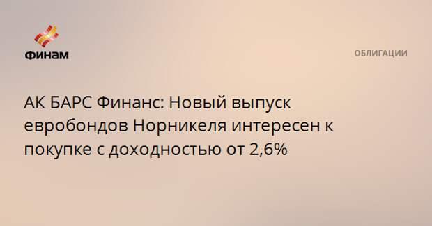 АК БАРС Финанс: Новый выпуск евробондов Норникеля интересен к покупке с доходностью от 2,6%