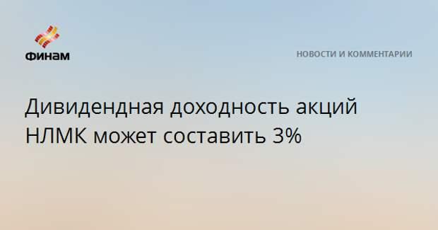 Дивидендная доходность акций НЛМК может составить 3%