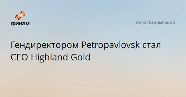 Гендиректором Petropavlovsk стал CEO Highland Gold