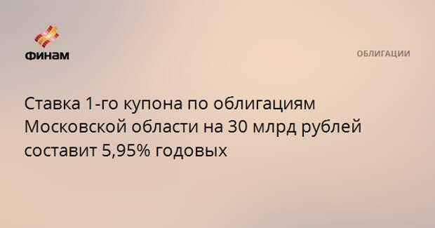 Ставка 1-го купона по облигациям Московской области на 30 млрд рублей составит 5,95% годовых