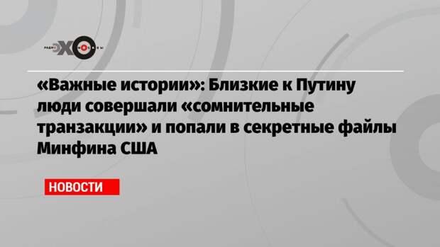 «Важные истории»: Близкие к Путину люди совершали «сомнительные транзакции» и попали в секретные файлы Минфина США
