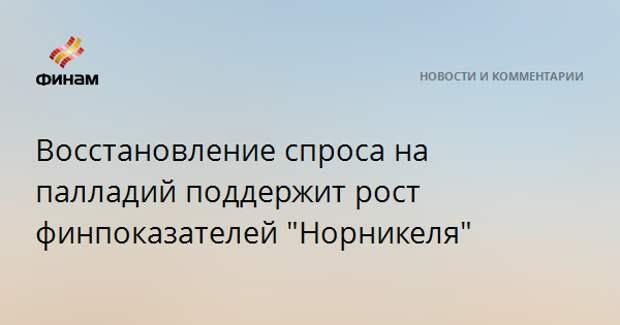"""Восстановление спроса на палладий поддержит рост финпоказателей """"Норникеля"""""""