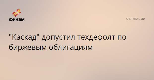"""""""Каскад"""" допустил техдефолт по биржевым облигациям"""