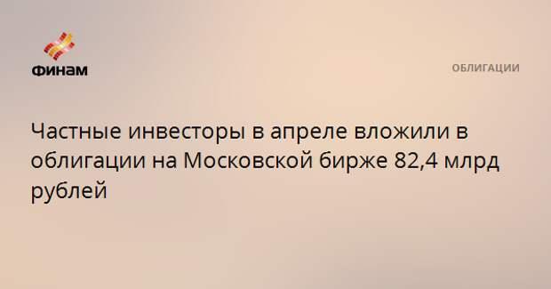 Частные инвесторы в апреле вложили в облигации на Московской бирже 82,4 млрд рублей