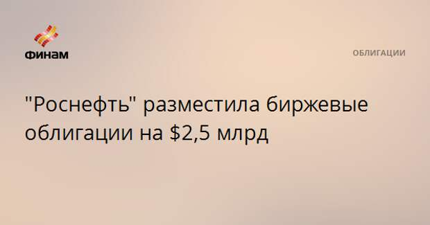 """""""Роснефть"""" разместила биржевые облигации на $2,5 млрд"""