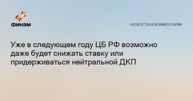 Уже в следующем году ЦБ РФ возможно даже будет снижать ставку или придерживаться нейтральной ДКП