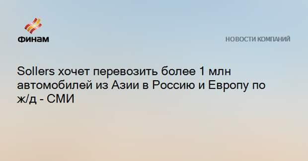 Sollers хочет перевозить более 1 млн автомобилей из Азии в Россию и Европу по ж/д - СМИ