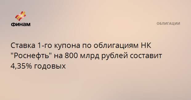 """Ставка 1-го купона по облигациям НК """"Роснефть"""" на 800 млрд рублей составит 4,35% годовых"""