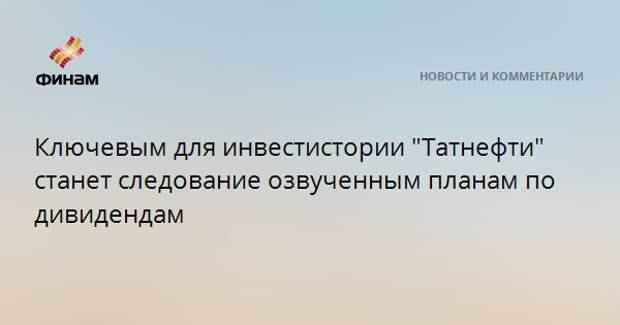 """Ключевым для инвестистории """"Татнефти"""" станет следование озвученным планам по дивидендам"""