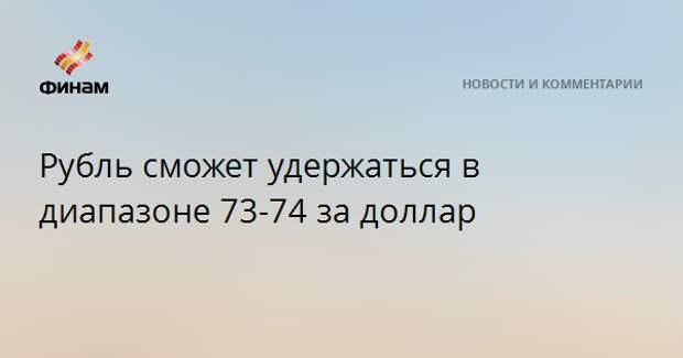 Рубль сможет удержаться в диапазоне 73-74 за доллар