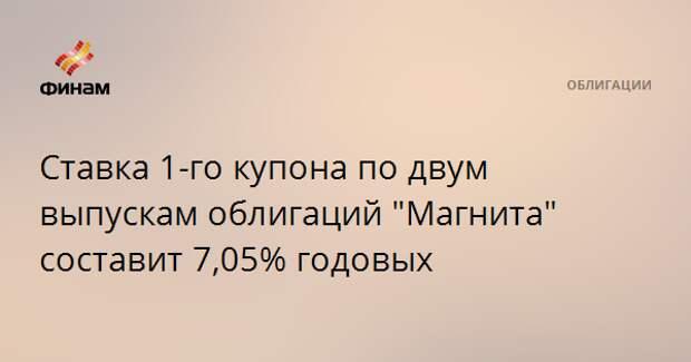 """Ставка 1-го купона по двум выпускам облигаций """"Магнита"""" составит 7,05% годовых"""