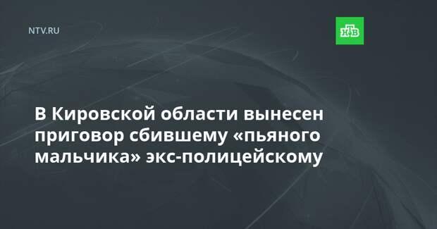 В Кировской области вынесен приговор сбившему «пьяного мальчика» экс-полицейскому