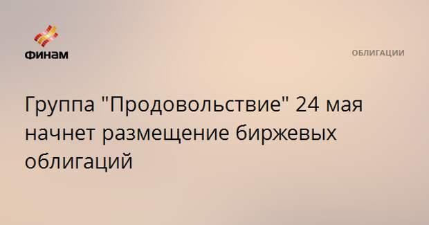 """Группа """"Продовольствие"""" 24 мая начнет размещение биржевых облигаций"""