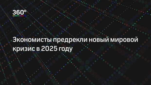 Экономисты предрекли новый мировой кризис в 2025 году
