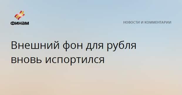 Внешний фон для рубля вновь испортился