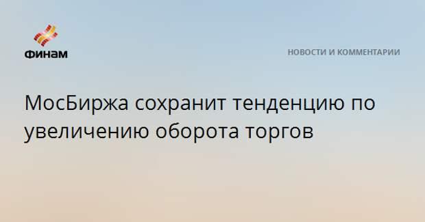 МосБиржа сохранит тенденцию по увеличению оборота торгов