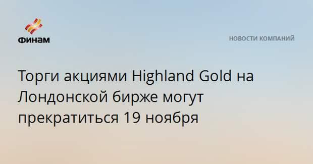 Торги акциями Highland Gold на Лондонской бирже могут прекратиться 19 ноября
