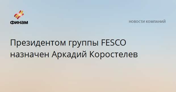 Президентом группы FESCO назначен Аркадий Коростелев