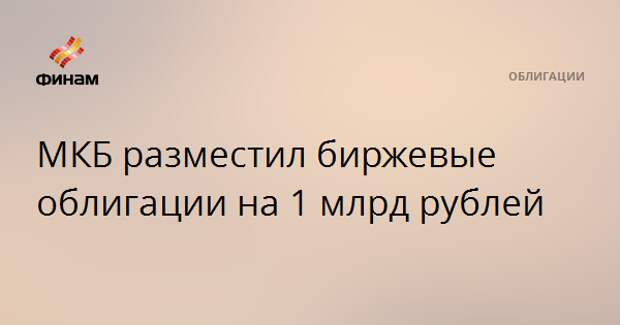 МКБ разместил биржевые облигации на 1 млрд рублей